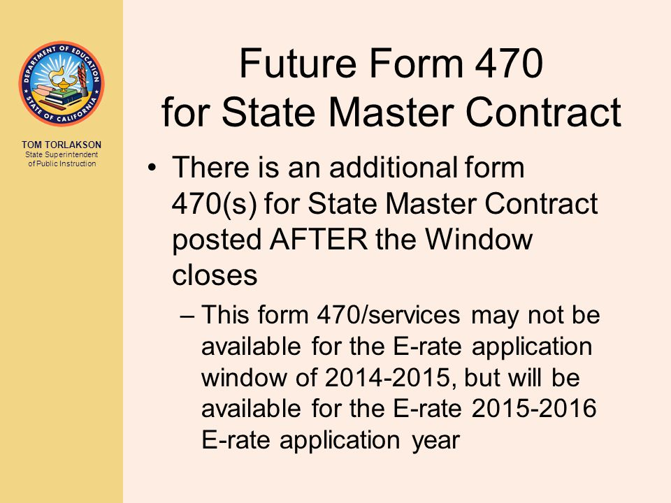 TOM TORLAKSON State Superintendent of Public Instruction Future Form 470 for State Master Contract There is an additional form 470(s) for State Master Contract posted AFTER the Window closes –This form 470/services may not be available for the E-rate application window of 2014-2015, but will be available for the E-rate 2015-2016 E-rate application year