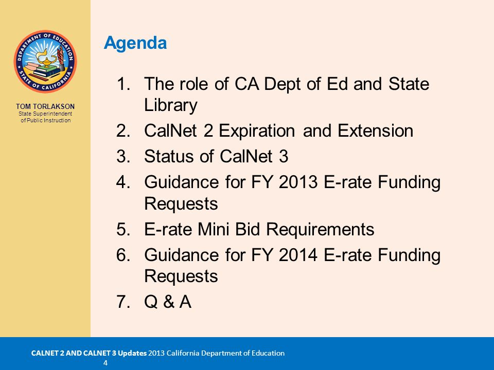 TOM TORLAKSON State Superintendent of Public Instruction CALNET 2 AND CALNET 3 Updates 2013 California Department of Education 4 1.The role of CA Dept of Ed and State Library 2.CalNet 2 Expiration and Extension 3.Status of CalNet 3 4.Guidance for FY 2013 E-rate Funding Requests 5.E-rate Mini Bid Requirements 6.Guidance for FY 2014 E-rate Funding Requests 7.Q & A Agenda