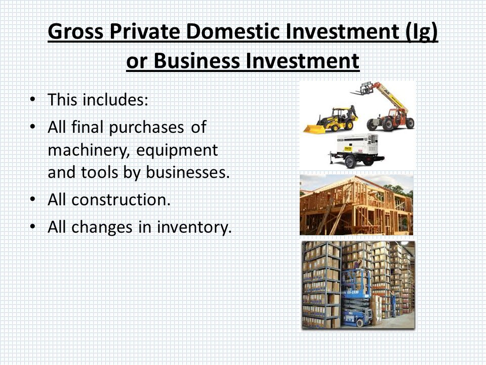 Gross Private Domestic Investment (Ig) or Business Investment This includes: All final purchases of machinery, equipment and tools by businesses.
