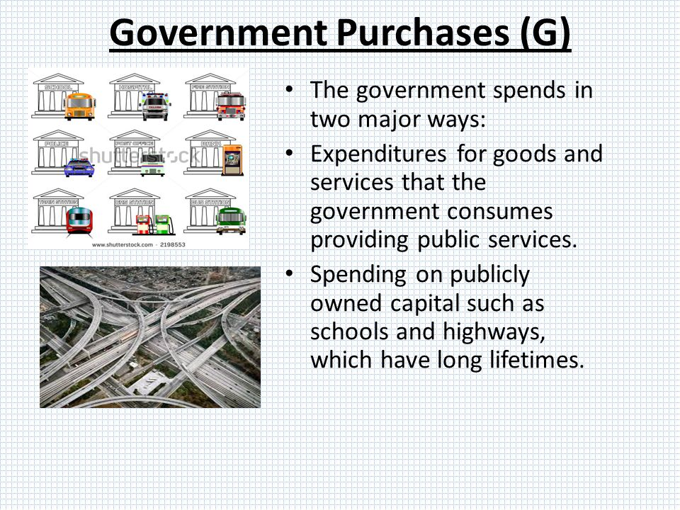 Government Purchases (G) The government spends in two major ways: Expenditures for goods and services that the government consumes providing public services.