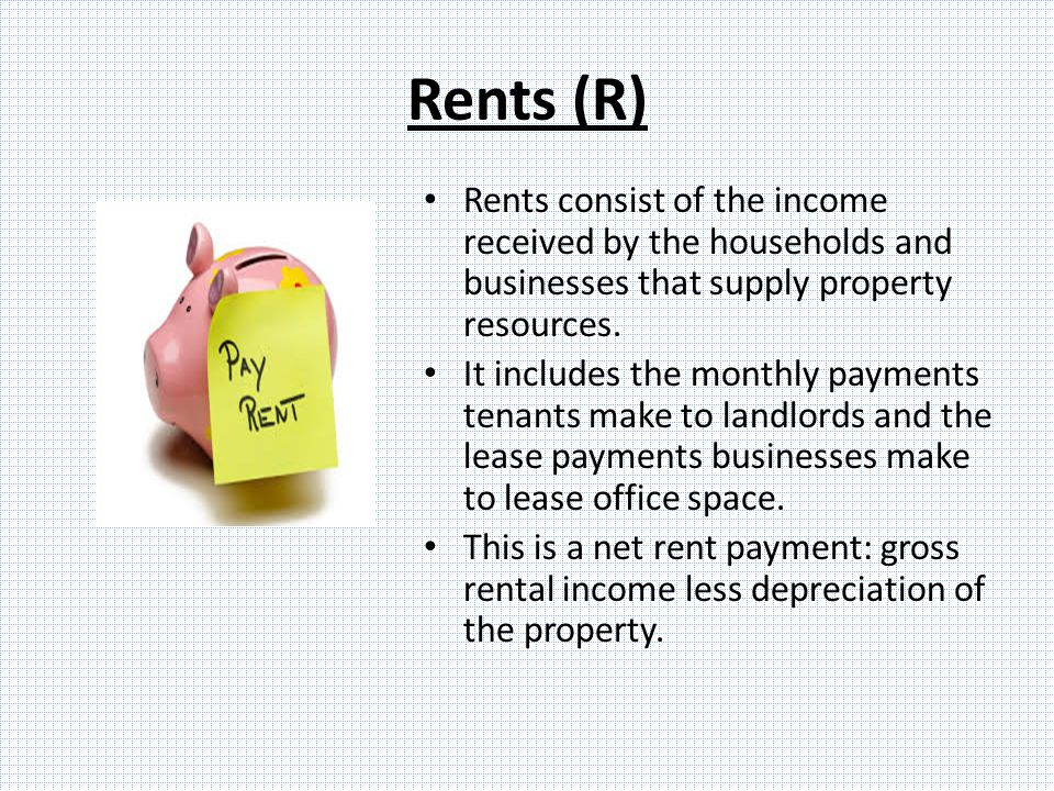 Rents (R) Rents consist of the income received by the households and businesses that supply property resources.