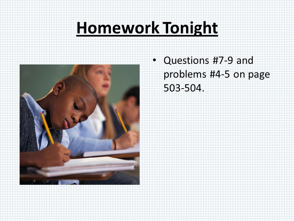 Homework Tonight Questions #7-9 and problems #4-5 on page 503-504.