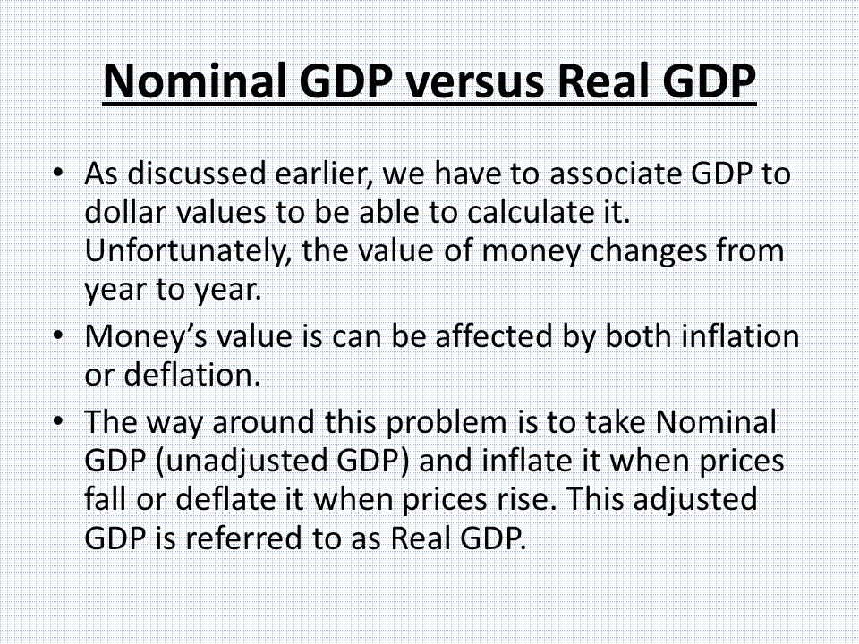 Nominal GDP versus Real GDP As discussed earlier, we have to associate GDP to dollar values to be able to calculate it.