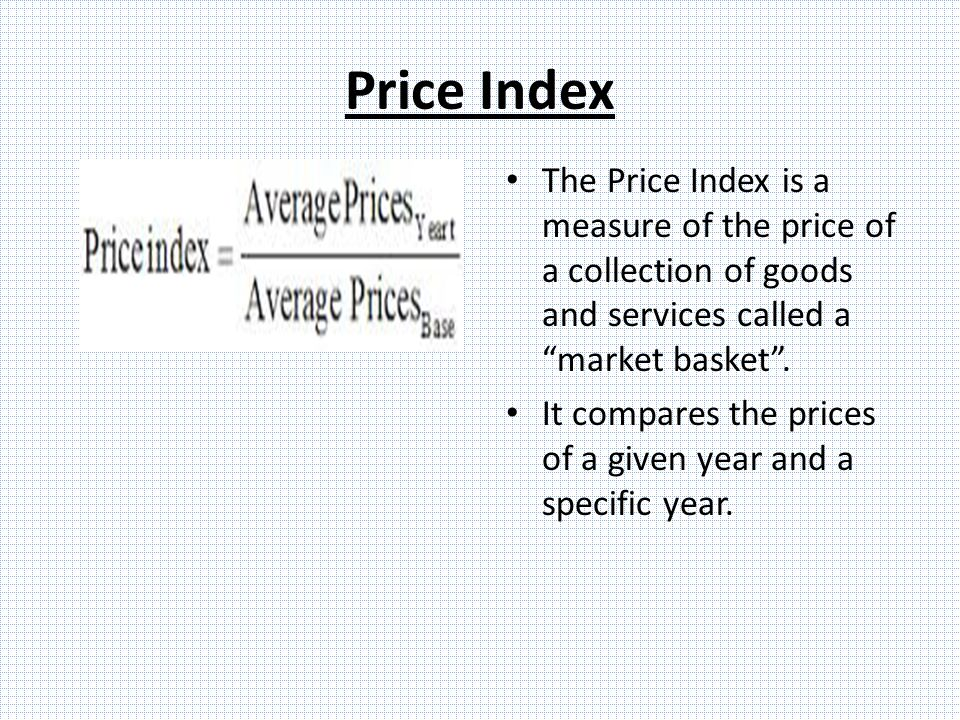 Price Index The Price Index is a measure of the price of a collection of goods and services called a market basket .