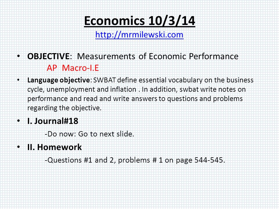 Economics 10/3/14 http://mrmilewski.com http://mrmilewski.com OBJECTIVE: Measurements of Economic Performance AP Macro-I.E Language objective: SWBAT define essential vocabulary on the business cycle, unemployment and inflation.
