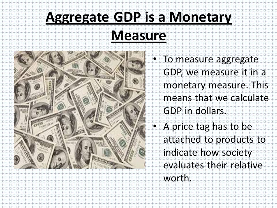 Aggregate GDP is a Monetary Measure To measure aggregate GDP, we measure it in a monetary measure.