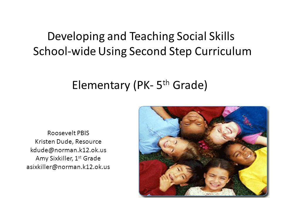 Developing and Teaching Social Skills School-wide Using Second Step Curriculum Elementary (PK- 5 th Grade) Roosevelt PBIS Kristen Dude, Resource kdude@norman.k12.ok.us Amy Sixkiller, 1 st Grade asixkiller@norman.k12.ok.us