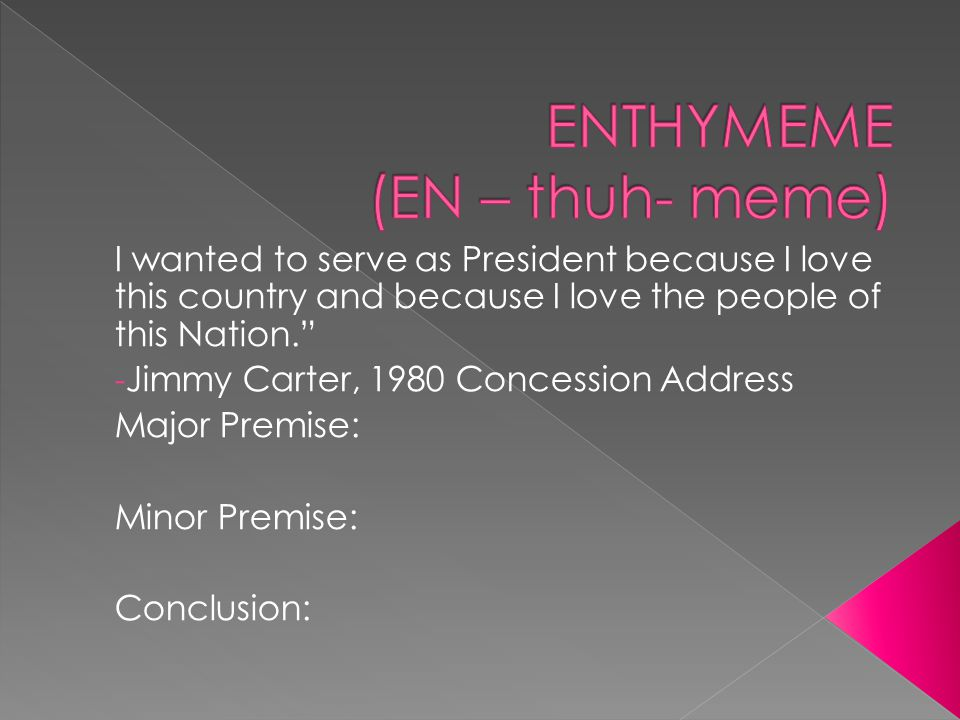I wanted to serve as President because I love this country and because I love the people of this Nation. - Jimmy Carter, 1980 Concession Address Major Premise: Minor Premise: Conclusion: