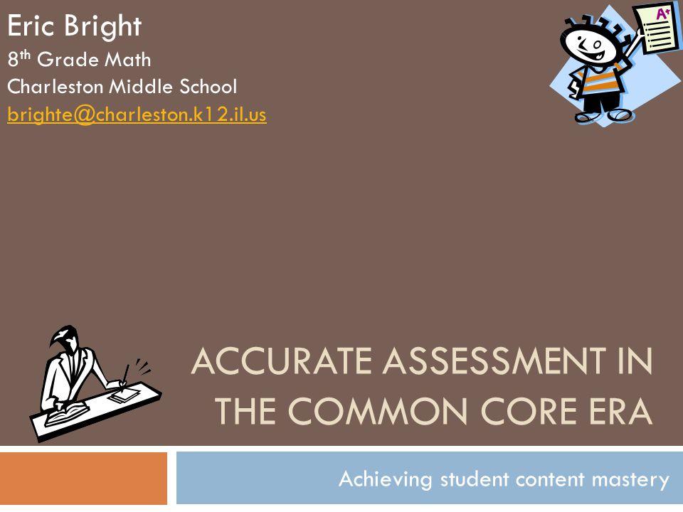 ACCURATE ASSESSMENT IN THE COMMON CORE ERA Achieving student content mastery Eric Bright 8 th Grade Math Charleston Middle School brighte@charleston.k