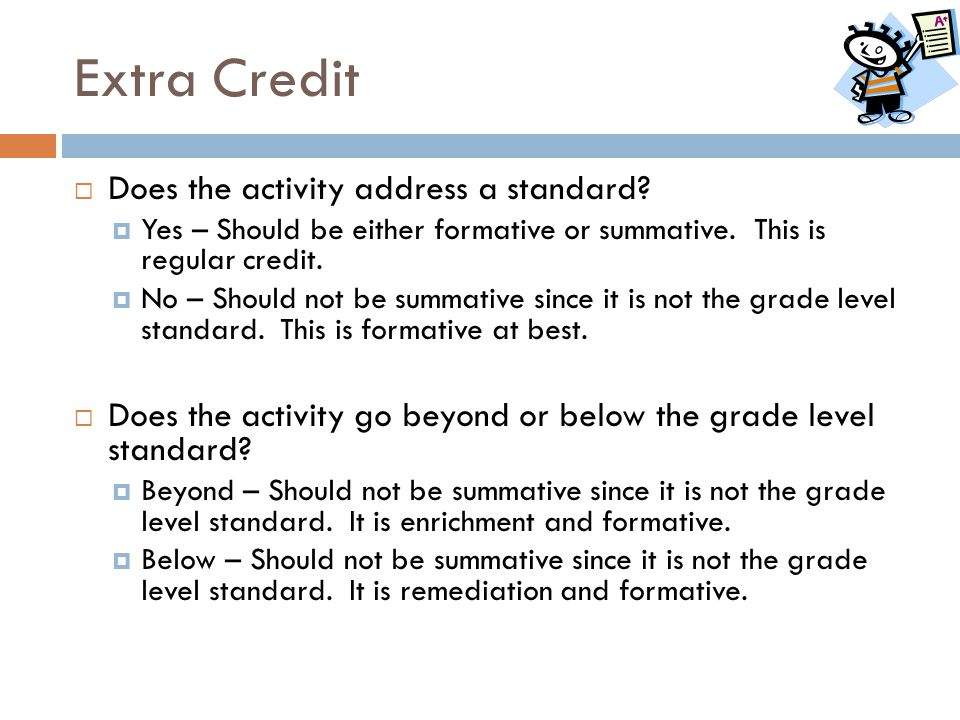 Extra Credit  Does the activity address a standard?  Yes – Should be either formative or summative. This is regular credit.  No – Should not be sum