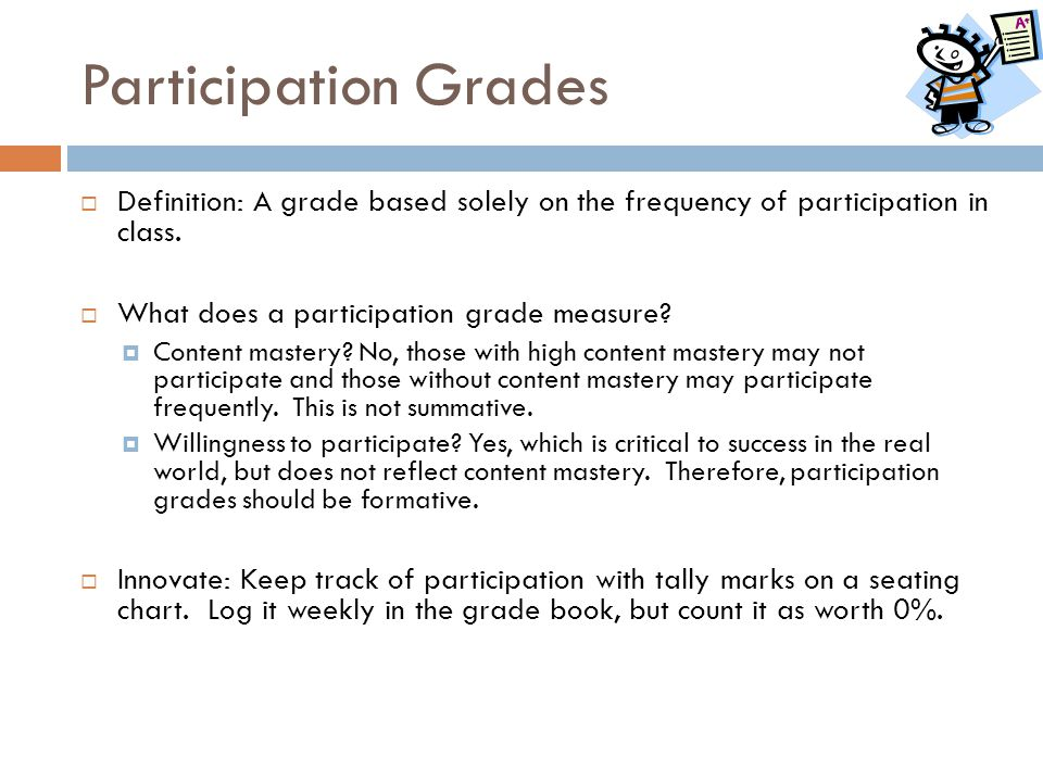 Participation Grades  Definition: A grade based solely on the frequency of participation in class.  What does a participation grade measure?  Conte