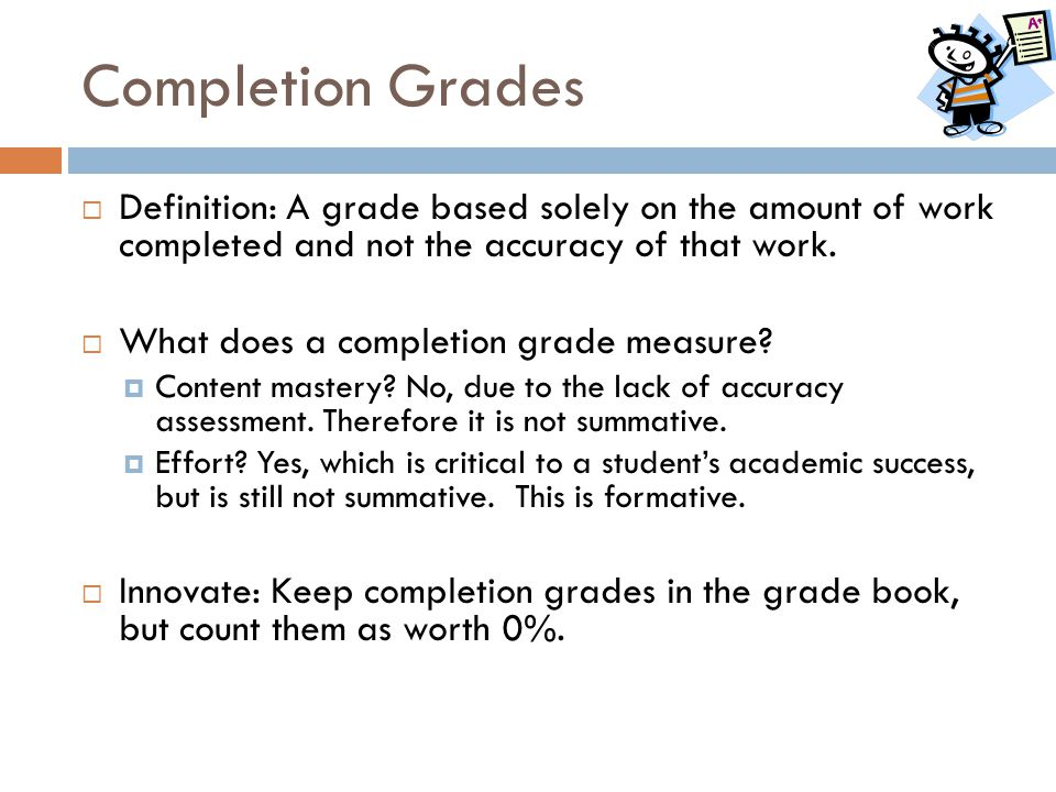 Completion Grades  Definition: A grade based solely on the amount of work completed and not the accuracy of that work.  What does a completion grade