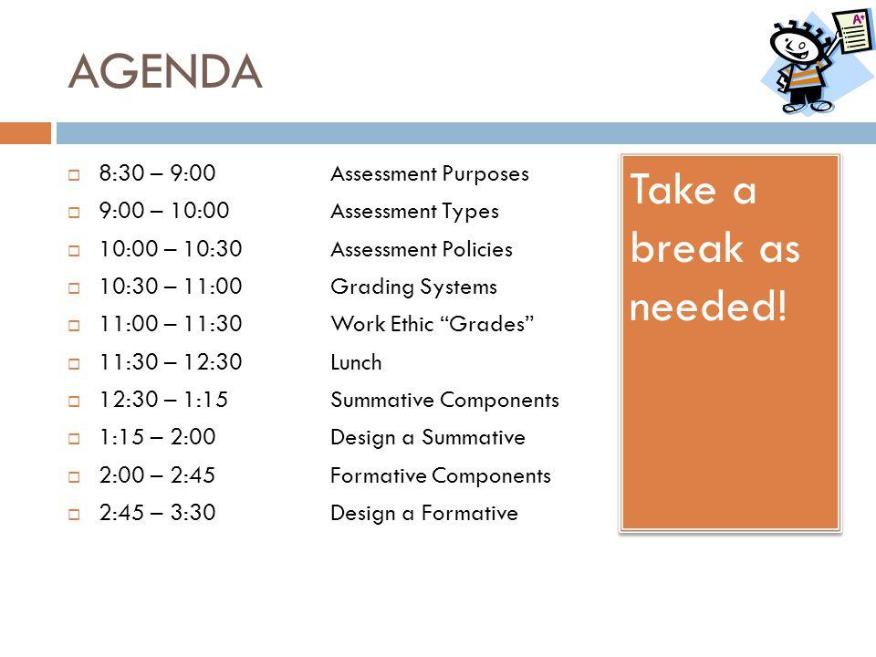 AGENDA  8:30 – 9:00 Assessment Purposes  9:00 – 10:00Assessment Types  10:00 – 10:30Assessment Policies  10:30 – 11:00Grading Systems  11:00 – 11
