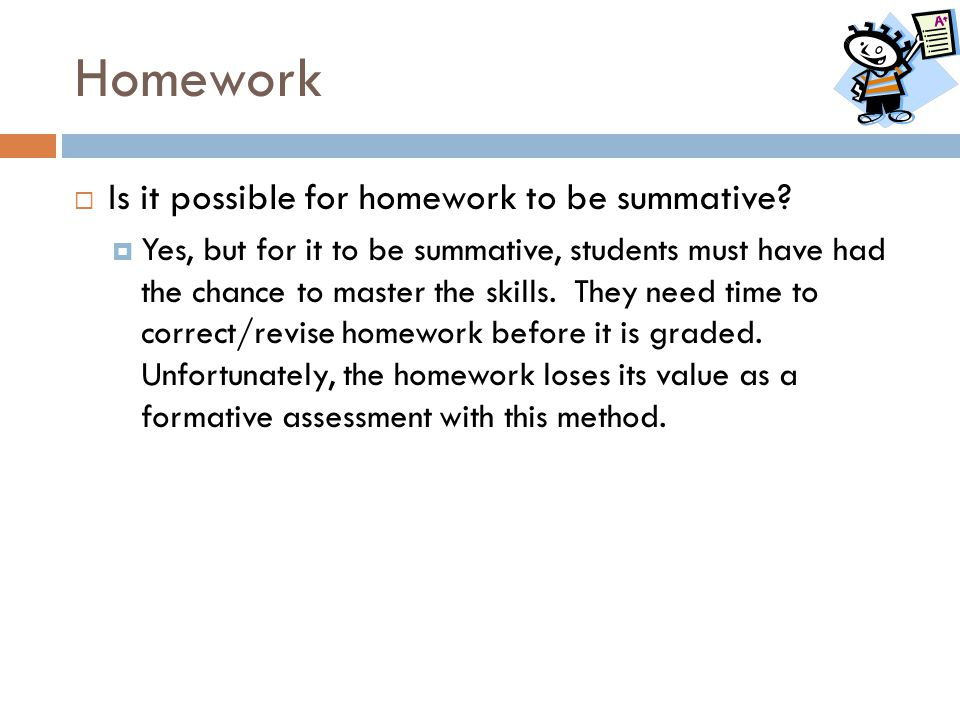 Homework  Is it possible for homework to be summative?  Yes, but for it to be summative, students must have had the chance to master the skills. The