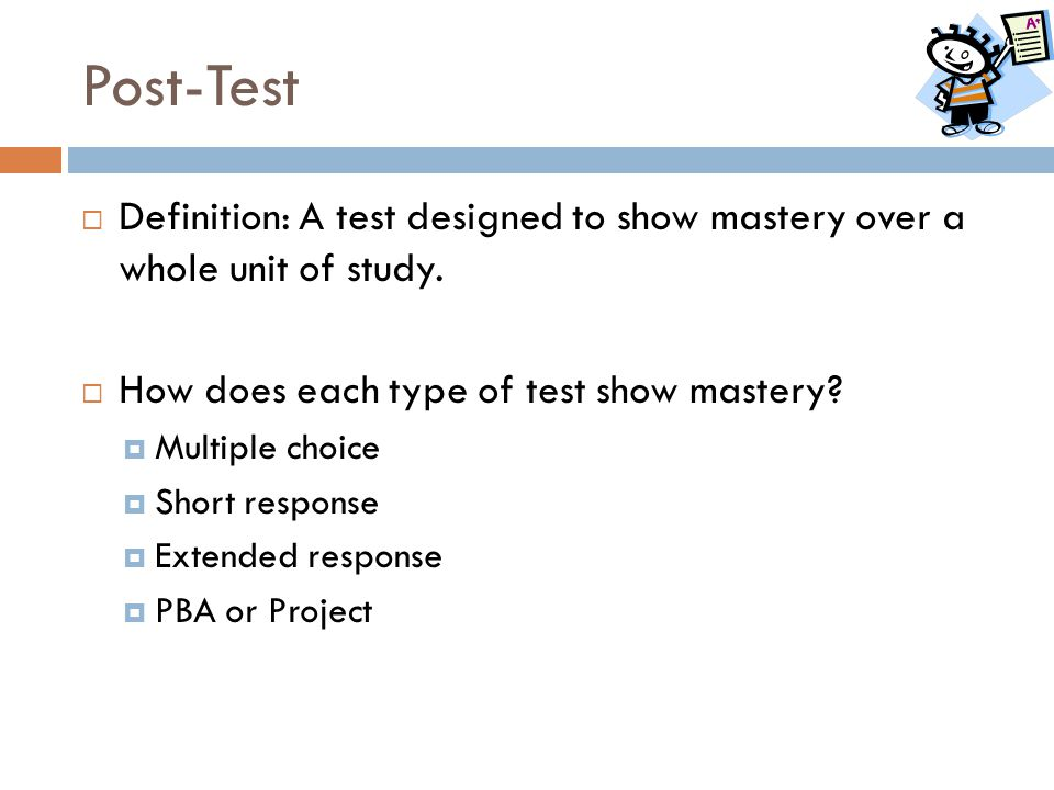 Post-Test  Definition: A test designed to show mastery over a whole unit of study.  How does each type of test show mastery?  Multiple choice  Sho