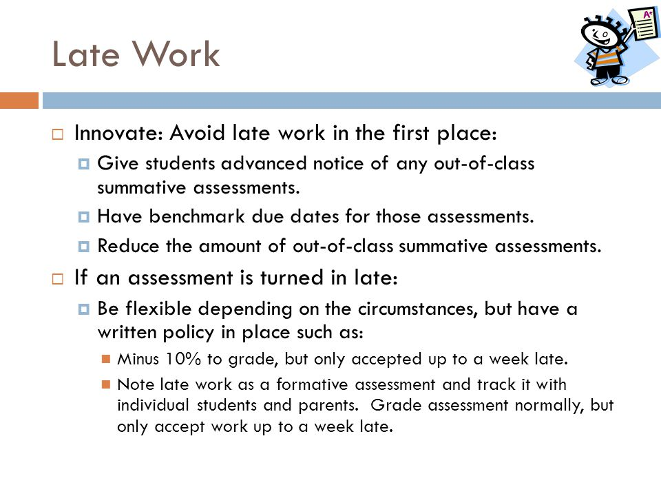 Late Work  Innovate: Avoid late work in the first place:  Give students advanced notice of any out-of-class summative assessments.  Have benchmark