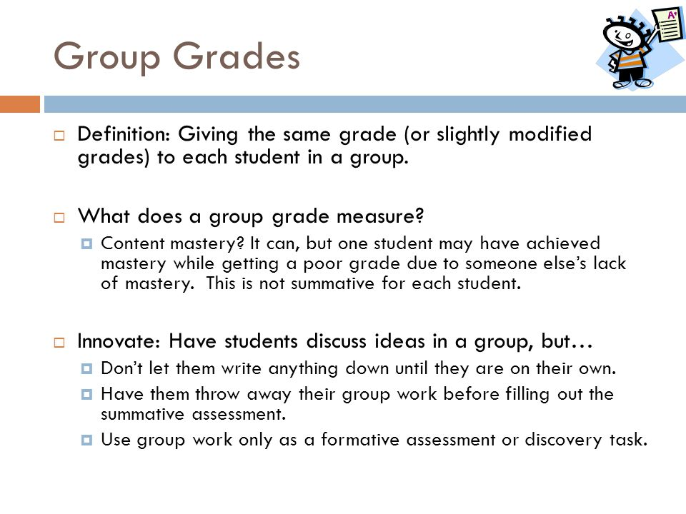 Group Grades  Definition: Giving the same grade (or slightly modified grades) to each student in a group.  What does a group grade measure?  Conten
