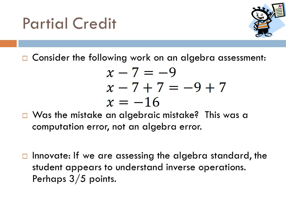 Partial Credit  Consider the following work on an algebra assessment:  Was the mistake an algebraic mistake? This was a computation error, not an al