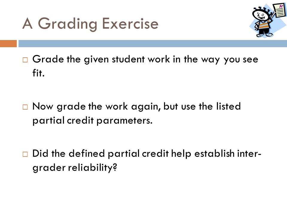 A Grading Exercise  Grade the given student work in the way you see fit.  Now grade the work again, but use the listed partial credit parameters. 