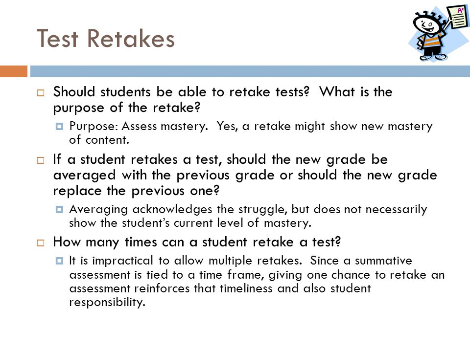 Test Retakes  Should students be able to retake tests? What is the purpose of the retake?  Purpose: Assess mastery. Yes, a retake might show new mas