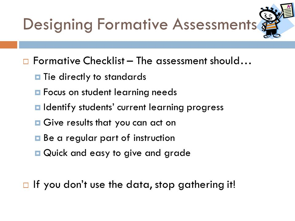 Designing Formative Assessments  Formative Checklist – The assessment should…  Tie directly to standards  Focus on student learning needs  Identif