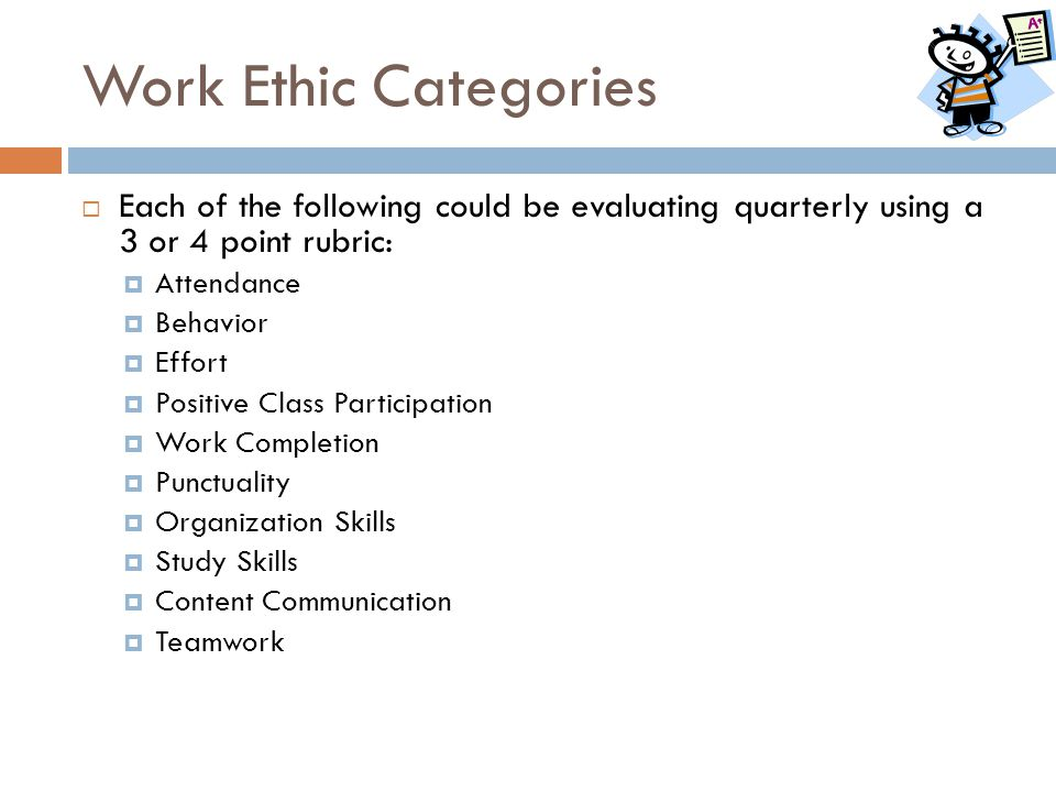 Work Ethic Categories  Each of the following could be evaluating quarterly using a 3 or 4 point rubric:  Attendance  Behavior  Effort  Positive C