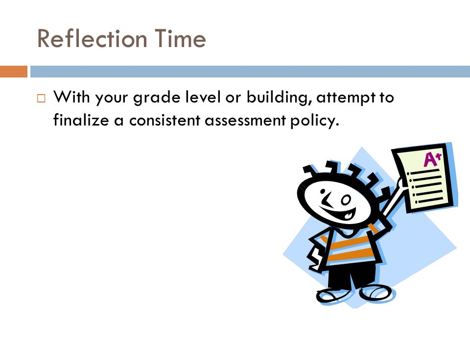 Reflection Time  With your grade level or building, attempt to finalize a consistent assessment policy.