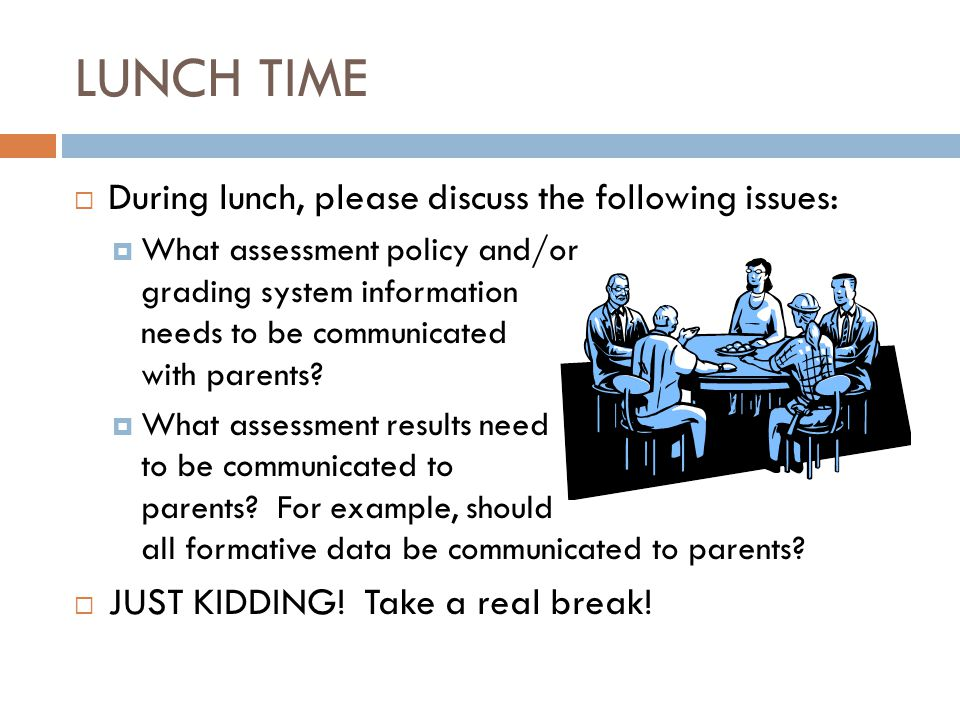 LUNCH TIME  During lunch, please discuss the following issues:  What assessment policy and/or grading system information needs to be communicated wi