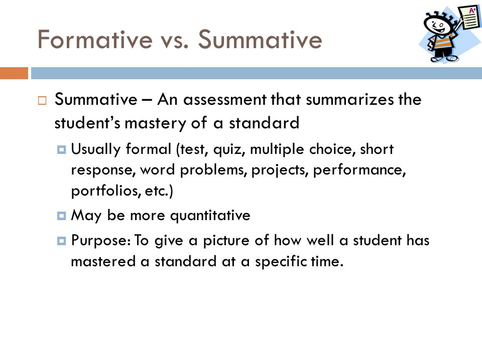 Formative vs. Summative  Summative – An assessment that summarizes the student's mastery of a standard  Usually formal (test, quiz, multiple choice,