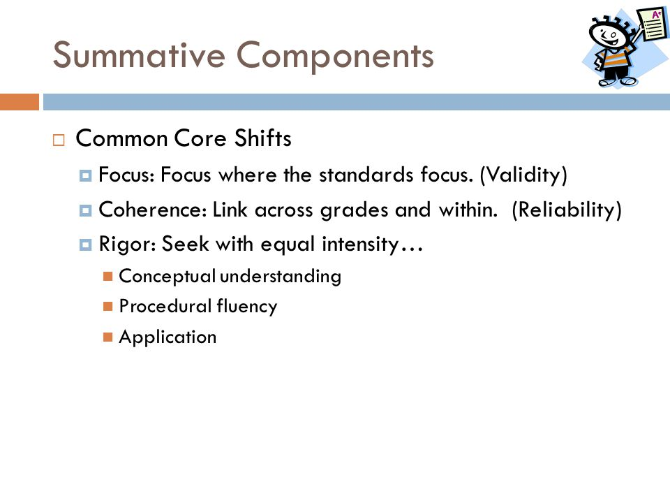 Summative Components  Common Core Shifts  Focus: Focus where the standards focus. (Validity)  Coherence: Link across grades and within. (Reliabilit