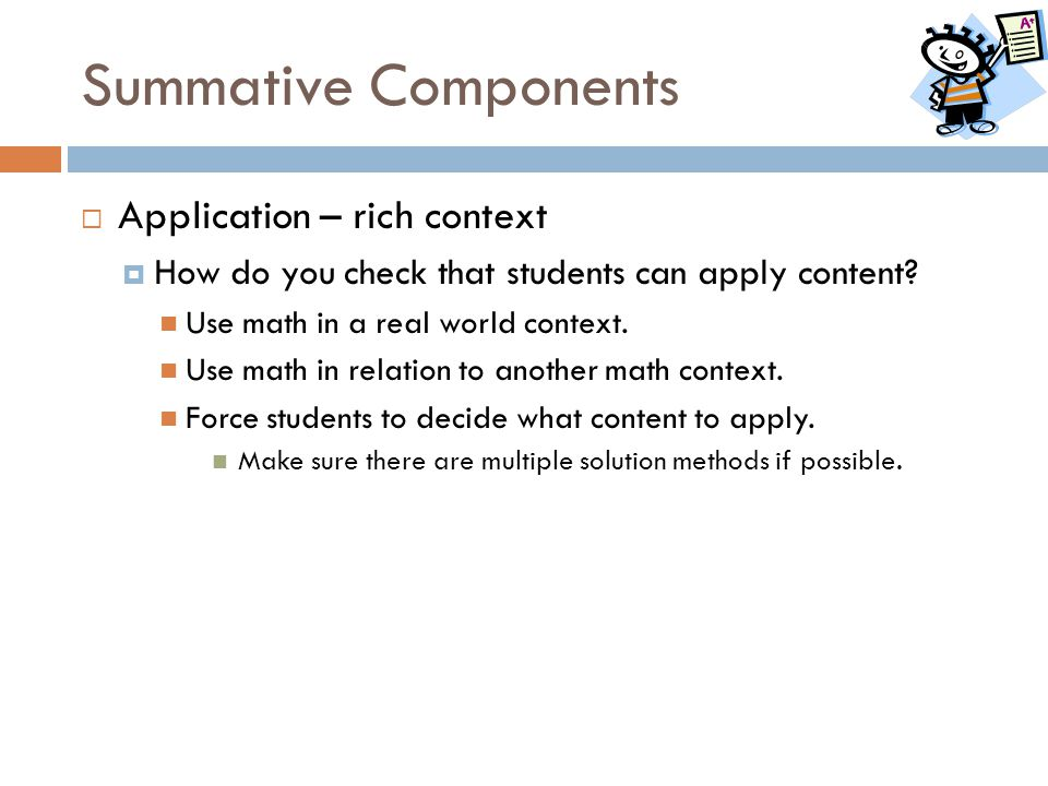 Summative Components  Application – rich context  How do you check that students can apply content? Use math in a real world context. Use math in re