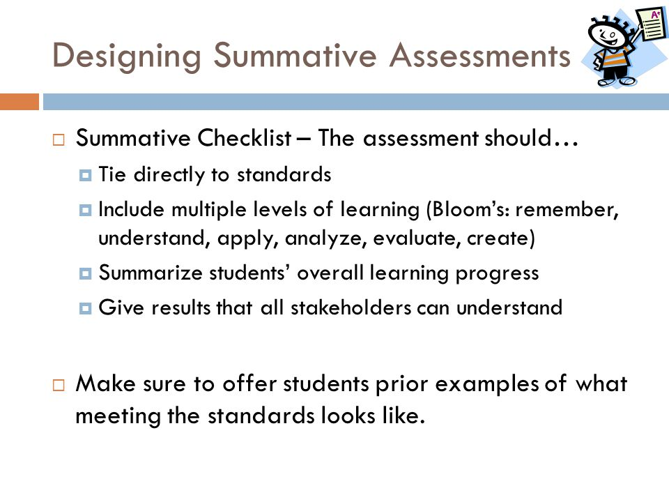 Designing Summative Assessments  Summative Checklist – The assessment should…  Tie directly to standards  Include multiple levels of learning (Bloo