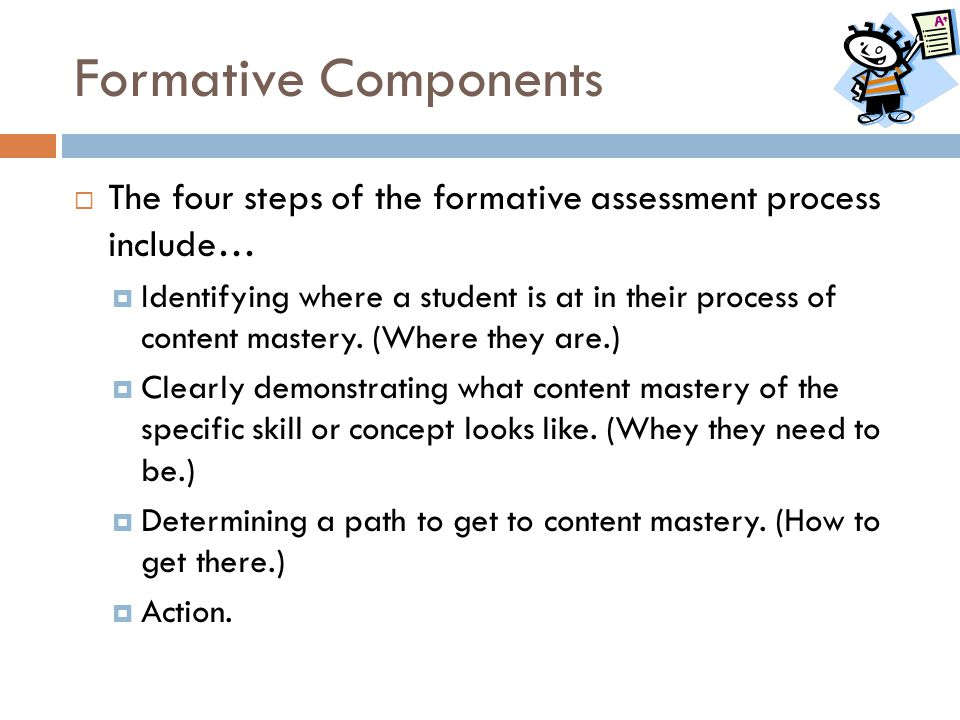 Formative Components  The four steps of the formative assessment process include…  Identifying where a student is at in their process of content mas