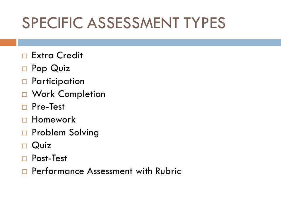 SPECIFIC ASSESSMENT TYPES  Extra Credit  Pop Quiz  Participation  Work Completion  Pre-Test  Homework  Problem Solving  Quiz  Post-Test  Per