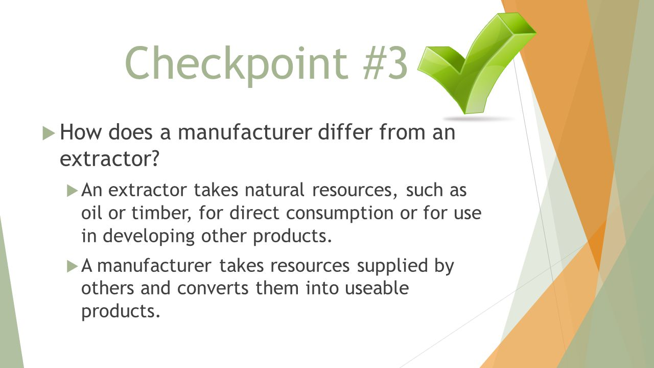 Checkpoint #3  How does a manufacturer differ from an extractor?  An extractor takes natural resources, such as oil or timber, for direct consumptio