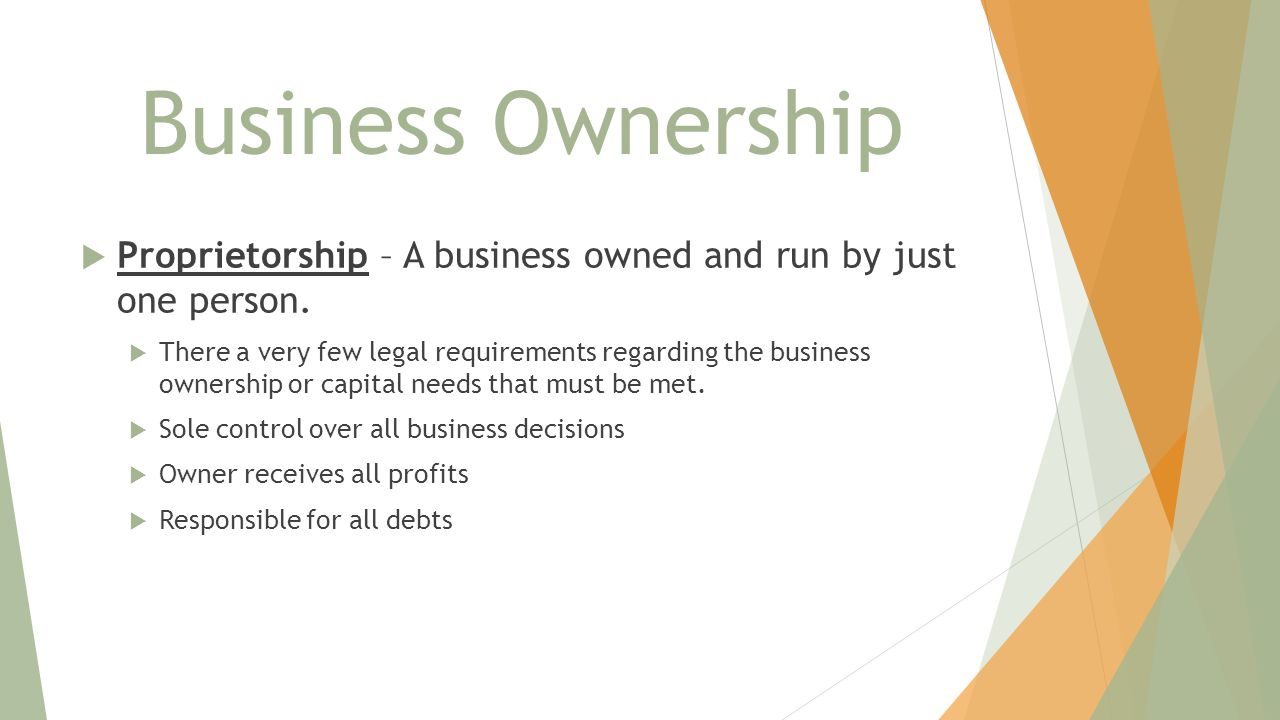 Business Ownership  Proprietorship – A business owned and run by just one person.  There a very few legal requirements regarding the business owners