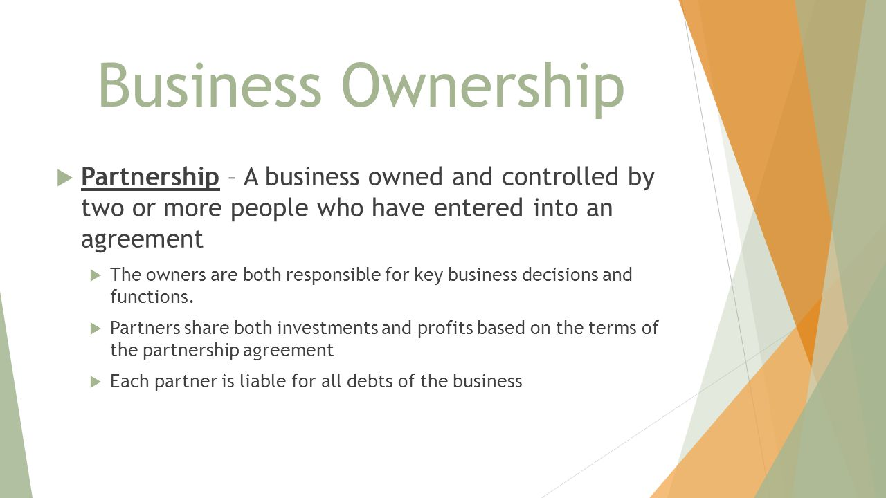 Business Ownership  Partnership – A business owned and controlled by two or more people who have entered into an agreement  The owners are both resp