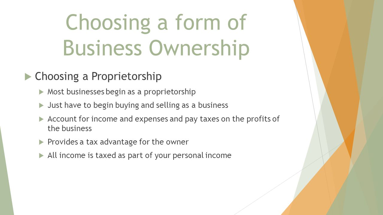 Choosing a form of Business Ownership  Choosing a Proprietorship  Most businesses begin as a proprietorship  Just have to begin buying and selling as a business  Account for income and expenses and pay taxes on the profits of the business  Provides a tax advantage for the owner  All income is taxed as part of your personal income