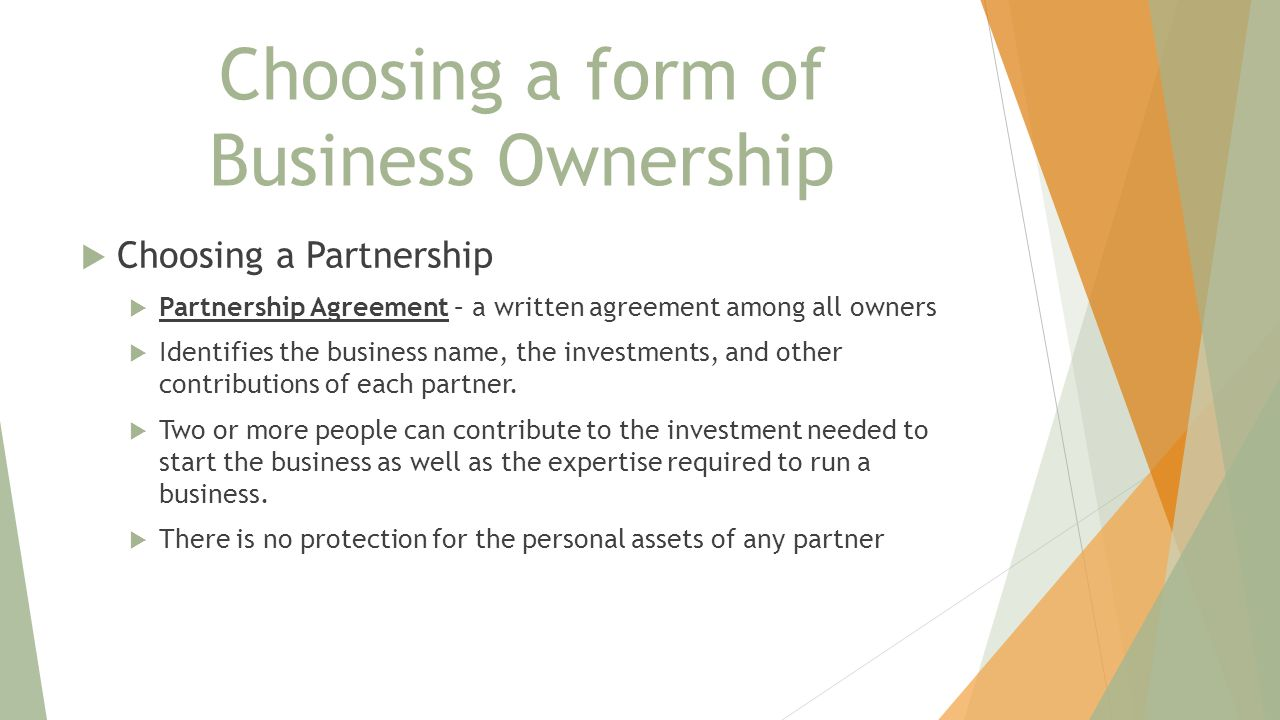 Choosing a form of Business Ownership  Choosing a Partnership  Partnership Agreement – a written agreement among all owners  Identifies the business name, the investments, and other contributions of each partner.