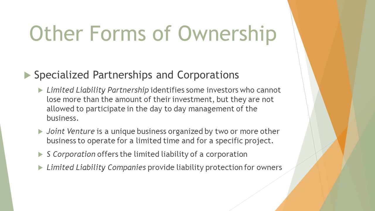 Other Forms of Ownership  Specialized Partnerships and Corporations  Limited Liability Partnership identifies some investors who cannot lose more than the amount of their investment, but they are not allowed to participate in the day to day management of the business.