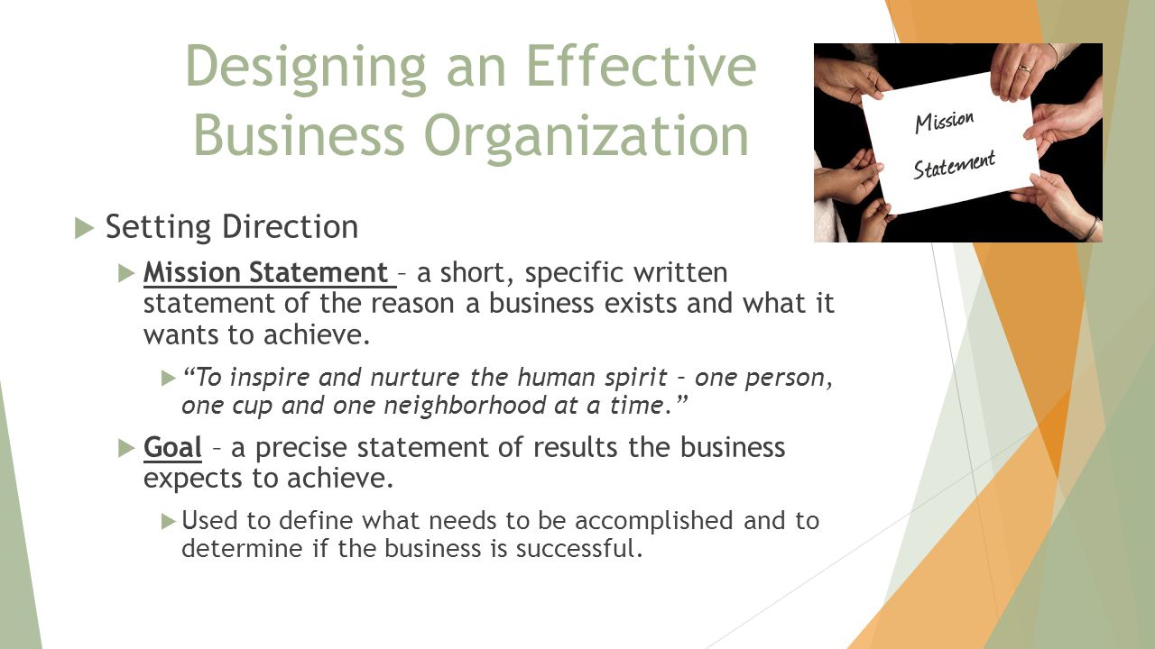 Designing an Effective Business Organization  Setting Direction  Mission Statement – a short, specific written statement of the reason a business exists and what it wants to achieve.