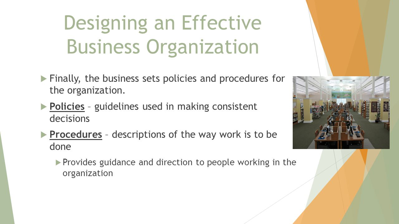 Designing an Effective Business Organization  Finally, the business sets policies and procedures for the organization.
