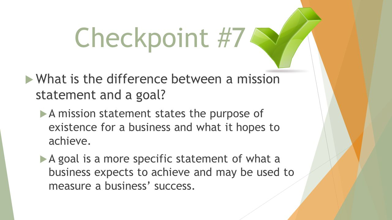 Checkpoint #7  What is the difference between a mission statement and a goal?  A mission statement states the purpose of existence for a business an
