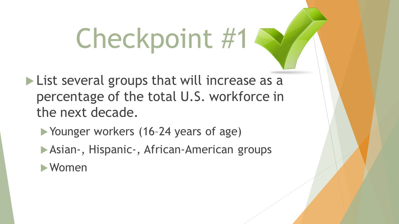 Checkpoint #1  List several groups that will increase as a percentage of the total U.S. workforce in the next decade.  Younger workers (16–24 years