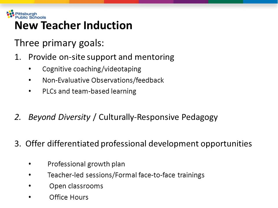 New Teacher Induction Three primary goals: 1.Provide on-site support and mentoring Cognitive coaching/videotaping Non-Evaluative Observations/feedback PLCs and team-based learning 2.Beyond Diversity / Culturally-Responsive Pedagogy 3.