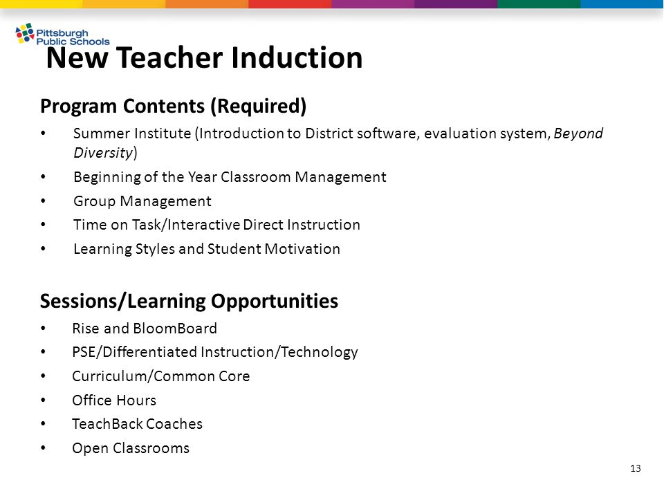 New Teacher Induction 13 Program Contents (Required) Summer Institute (Introduction to District software, evaluation system, Beyond Diversity) Beginning of the Year Classroom Management Group Management Time on Task/Interactive Direct Instruction Learning Styles and Student Motivation Sessions/Learning Opportunities Rise and BloomBoard PSE/Differentiated Instruction/Technology Curriculum/Common Core Office Hours TeachBack Coaches Open Classrooms