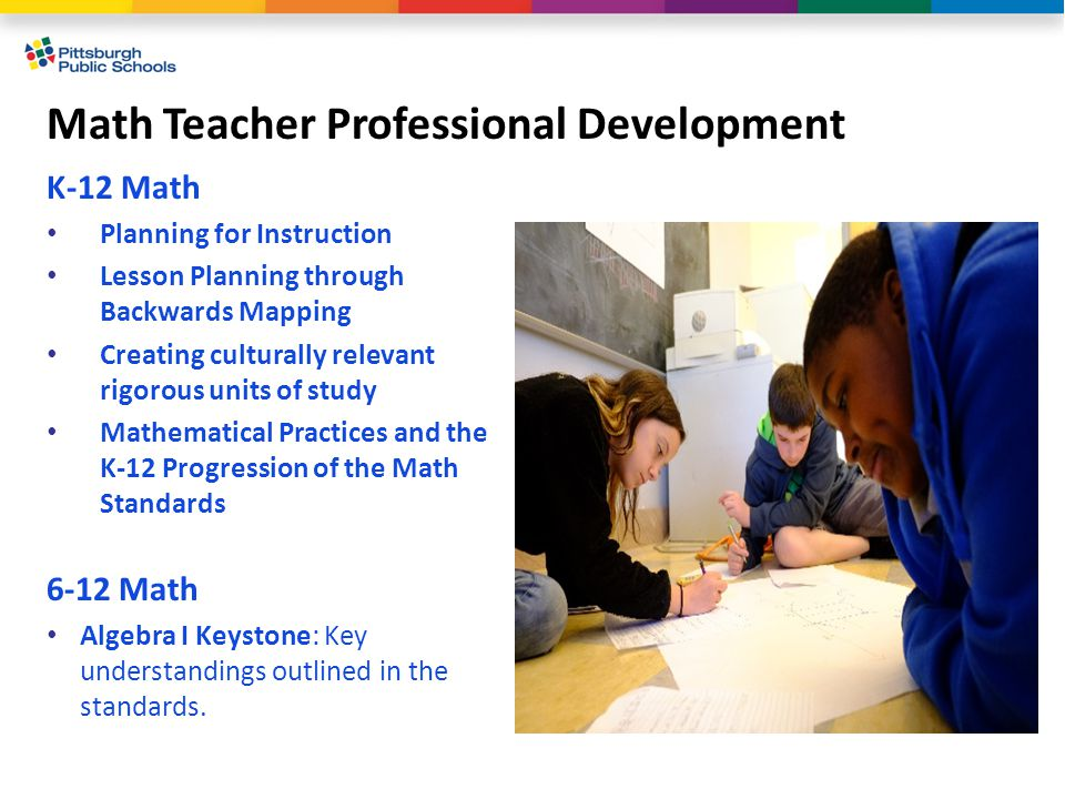 Math Teacher Professional Development K-12 Math Planning for Instruction Lesson Planning through Backwards Mapping Creating culturally relevant rigorous units of study Mathematical Practices and the K-12 Progression of the Math Standards 6-12 Math Algebra I Keystone: Key understandings outlined in the standards.