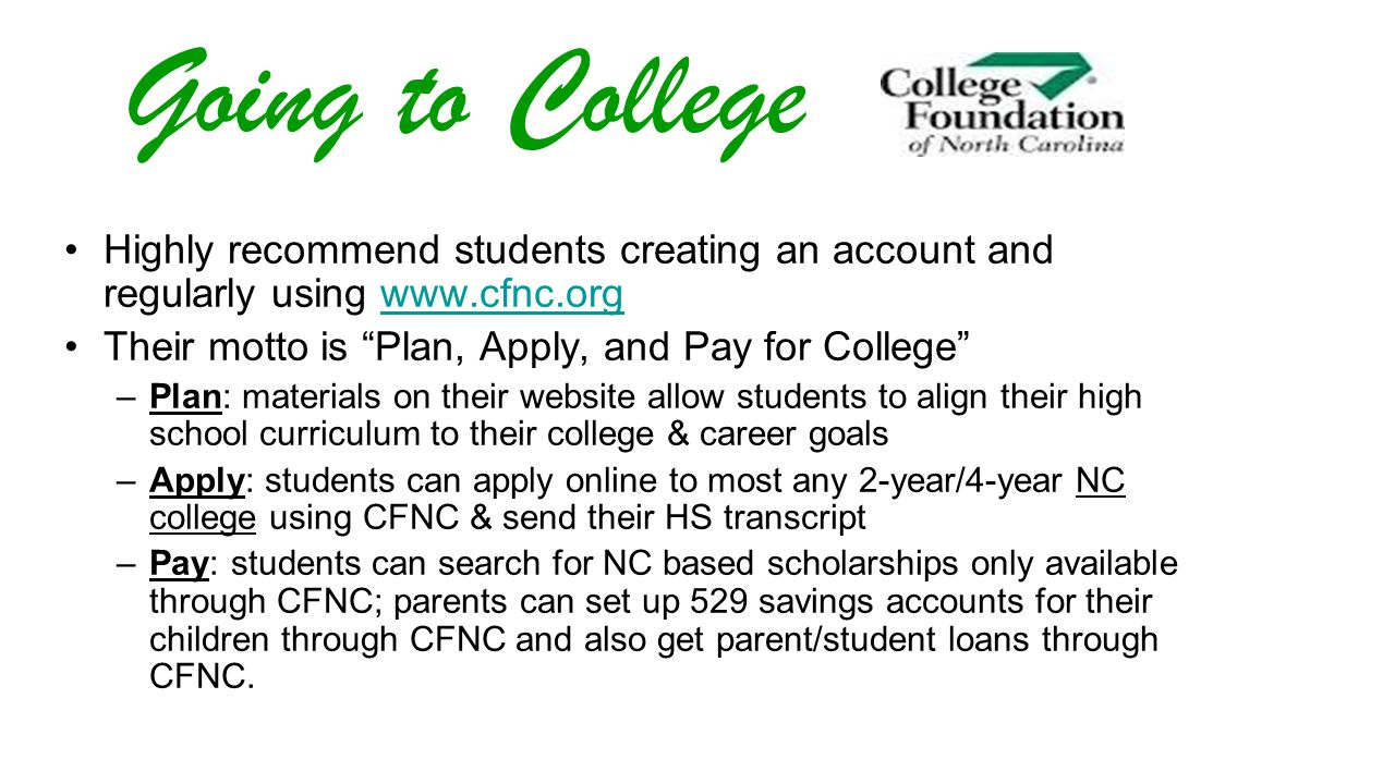 Going to College Highly recommend students creating an account and regularly using www.cfnc.orgwww.cfnc.org Their motto is Plan, Apply, and Pay for College –Plan: materials on their website allow students to align their high school curriculum to their college & career goals –Apply: students can apply online to most any 2-year/4-year NC college using CFNC & send their HS transcript –Pay: students can search for NC based scholarships only available through CFNC; parents can set up 529 savings accounts for their children through CFNC and also get parent/student loans through CFNC.