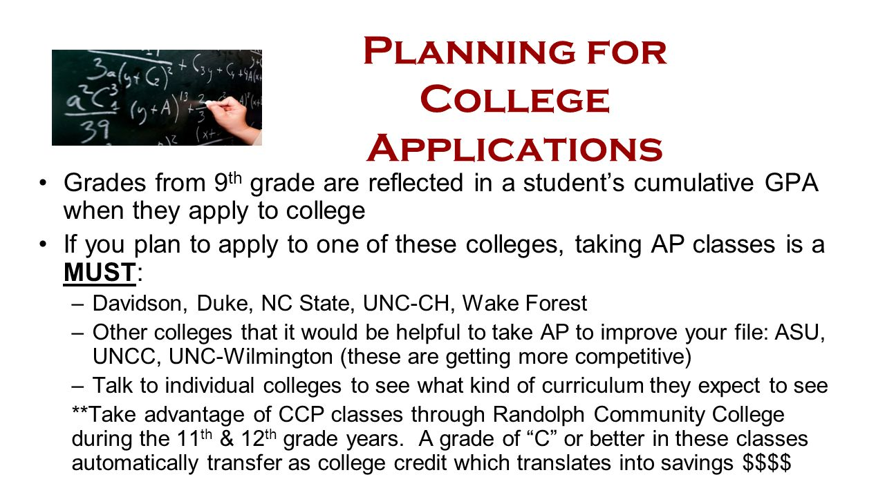 Planning for College Applications Grades from 9 th grade are reflected in a student's cumulative GPA when they apply to college If you plan to apply to one of these colleges, taking AP classes is a MUST: –Davidson, Duke, NC State, UNC-CH, Wake Forest –Other colleges that it would be helpful to take AP to improve your file: ASU, UNCC, UNC-Wilmington (these are getting more competitive) –Talk to individual colleges to see what kind of curriculum they expect to see **Take advantage of CCP classes through Randolph Community College during the 11 th & 12 th grade years.