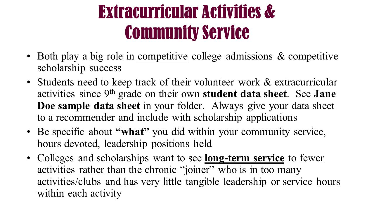 Extracurricular Activities & Community Service Both play a big role in competitive college admissions & competitive scholarship success Students need to keep track of their volunteer work & extracurricular activities since 9 th grade on their own student data sheet.